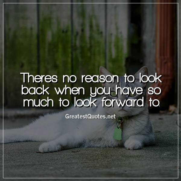 Theres No Reason To Look Back When You Have So Much To Look Forward