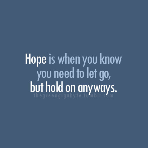 Hope Is When You Know You Need To Let Gobut Hold On Anyways Hope
