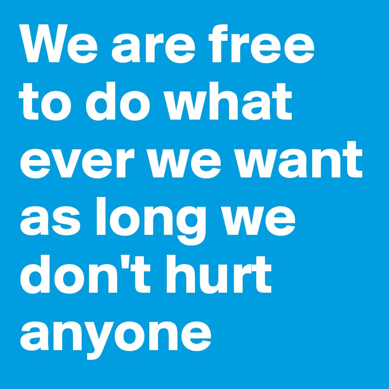 We Are Free To Do What Ever We Want As Long We Dont Hurt Anyone