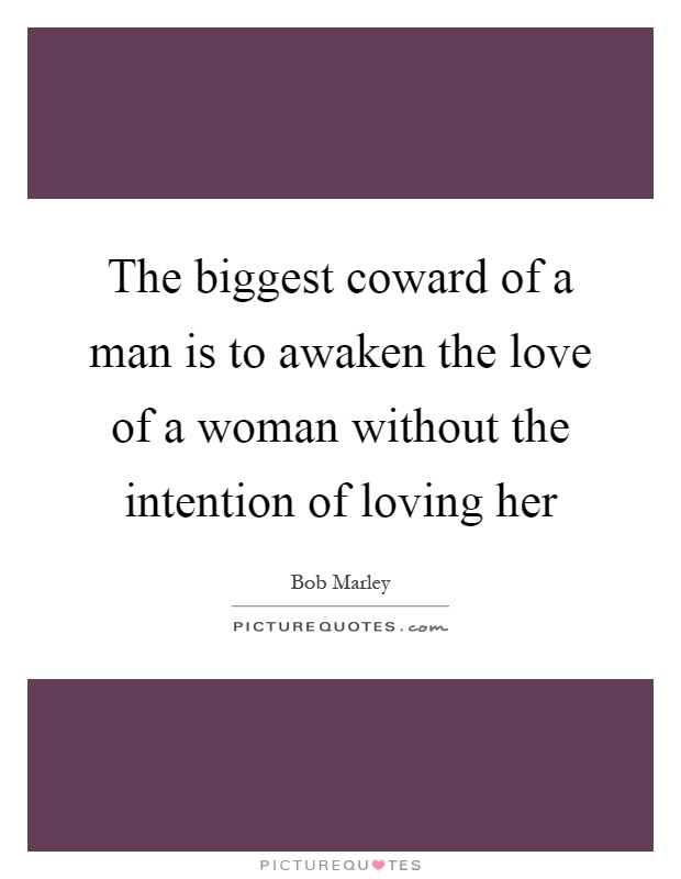 The Biggest Coward Of A Man Is To Awaken The Love Of A Woman