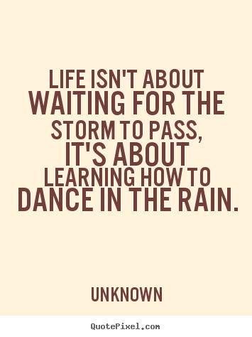 Quotes About Life Life Isnt About Waiting For The Storm To Pass