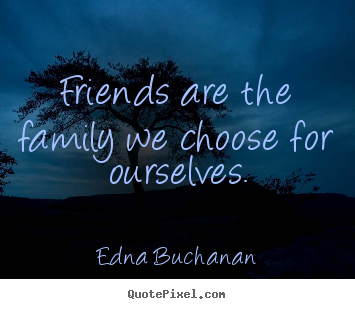 Quotes About Friendship Friends Are The Family We Choose For