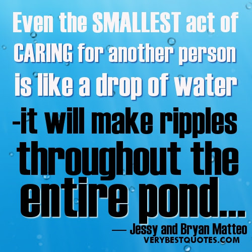 Even The Smallest Act Of Caring For Another Person Is Like A Drop Of