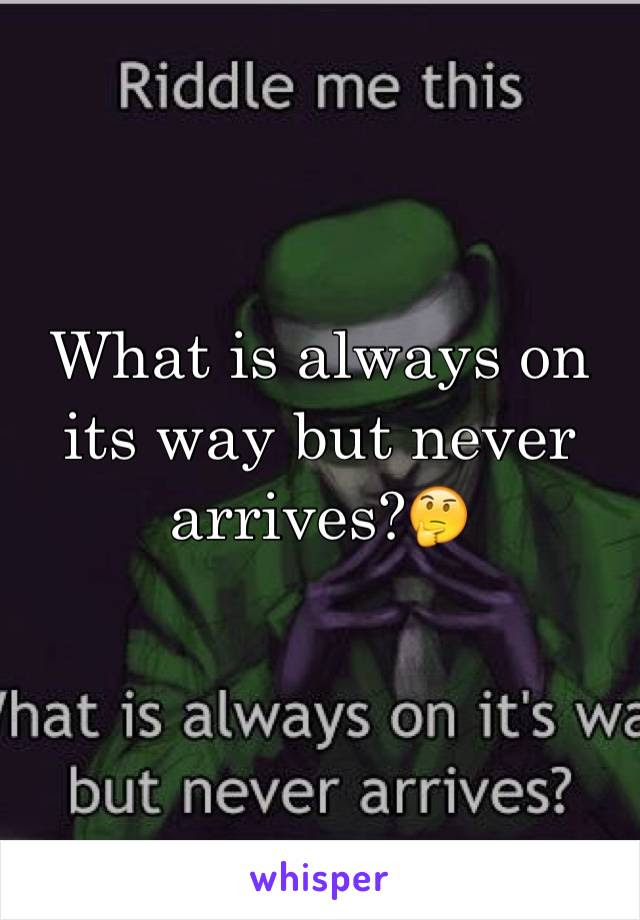 What Is Always On Its Way But Never Arrives