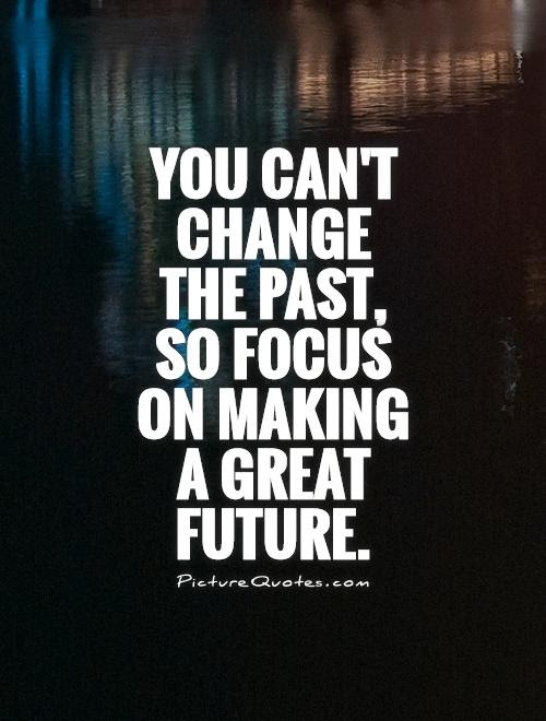 You Cant Change The Past So Focus On Making A Great Future