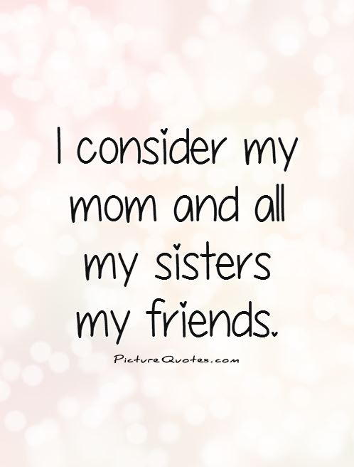 I Consider My Mom And All My Sisters My Friends Picture Quotes