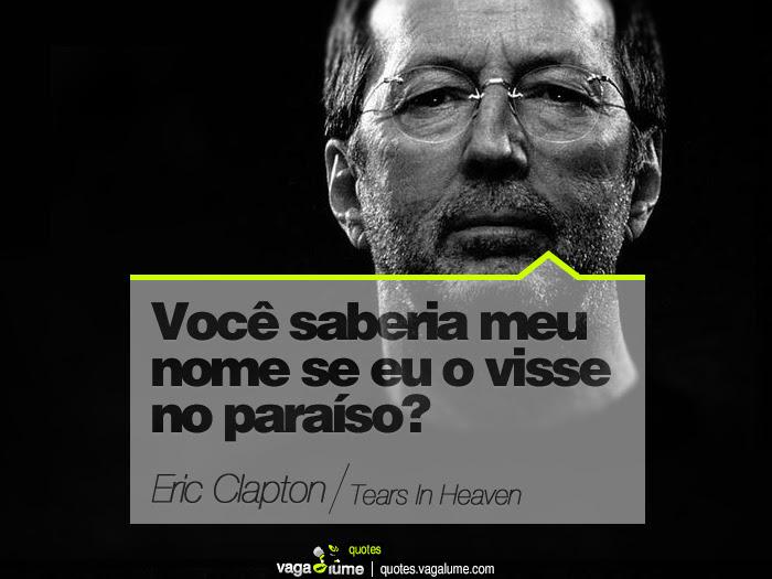"""""""Você saberia meu nome se eu o visse no paraíso?"""" - Tears In Heaven (Eric Clapton)   Source: vagalume.com.br"""