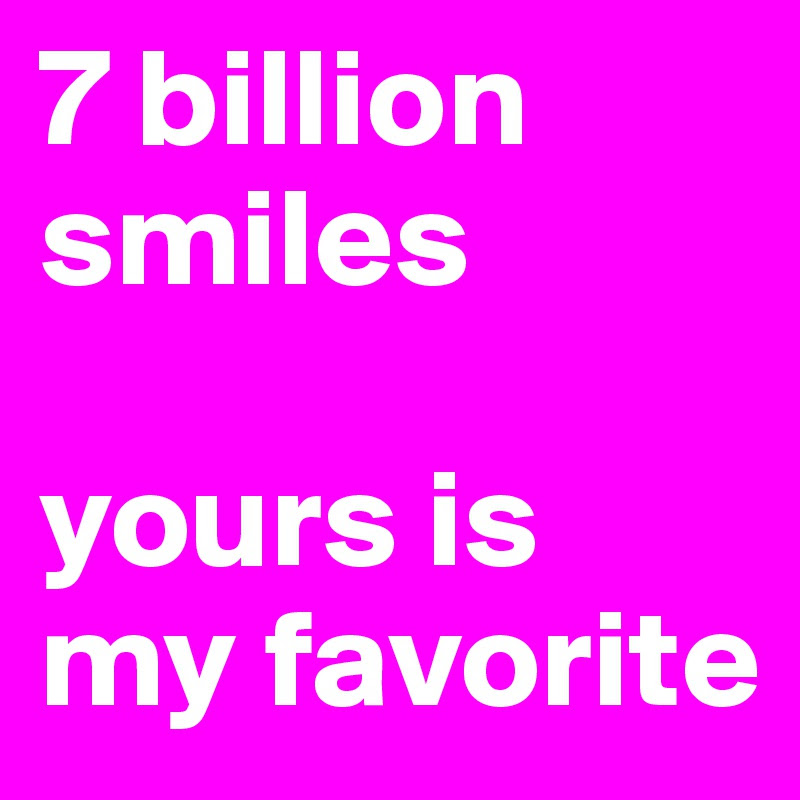 7 Billion Smiles Yours Is My Favorite Post By Signa69 On Boldomatic