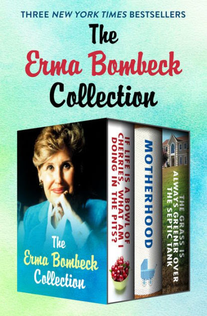 The Erma Bombeck Collection If Life Is A Bowl Of Cherries What Am I Doing In The Pits Motherhood And The Grass Is Always Greener Over The Septic Tank By Erma Bombeck