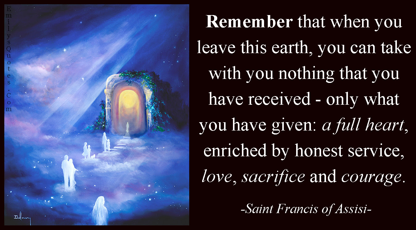 Remember that when you leave this earth you can take with you nothing that you have received – only what you have given a full heart enriched by honest