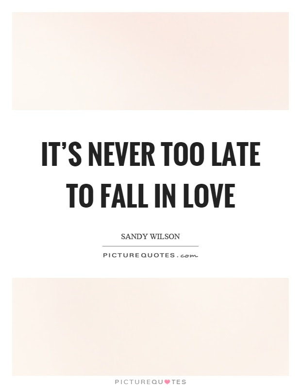 Its Never Too Late To Fall In Love Picture Quotes