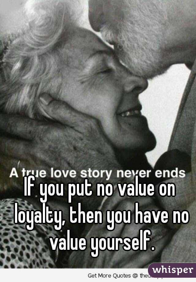 If You Put No Value On Loyalty Then You Have No Value Yourself