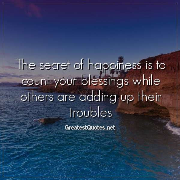 The Secret Of Happiness Is To Count Your Blessings While Others Are
