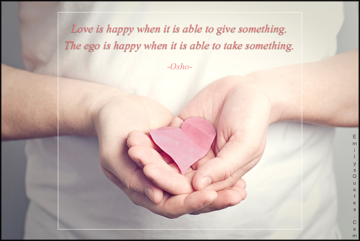 Love Is Happy When It Is Able To Give Something The Ego Is Happy
