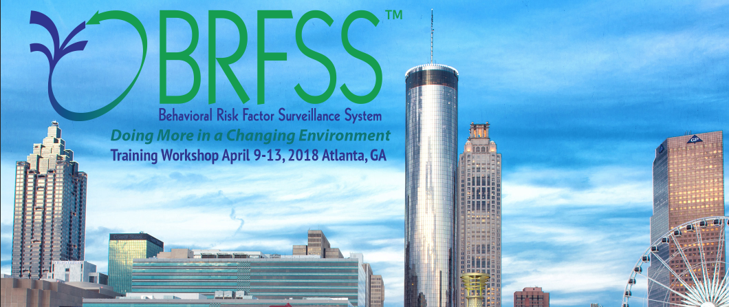 "BRFSS Training Workshop April 9-13, 2018 Atlanta, GA ""Doing More in a Changing Environment"""