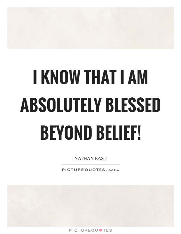 I Know That I Am Absolutely Blessed Beyond Belief Picture Quotes