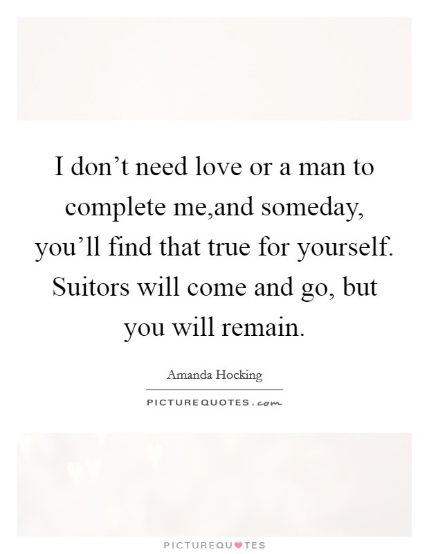 I Dont Need Love Or A Man To Complete Meand Someday Youll