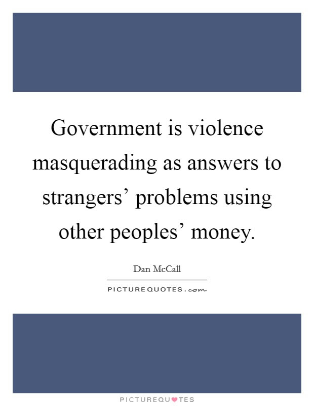 Government Is Violence Masquerading As Answers To Strangers