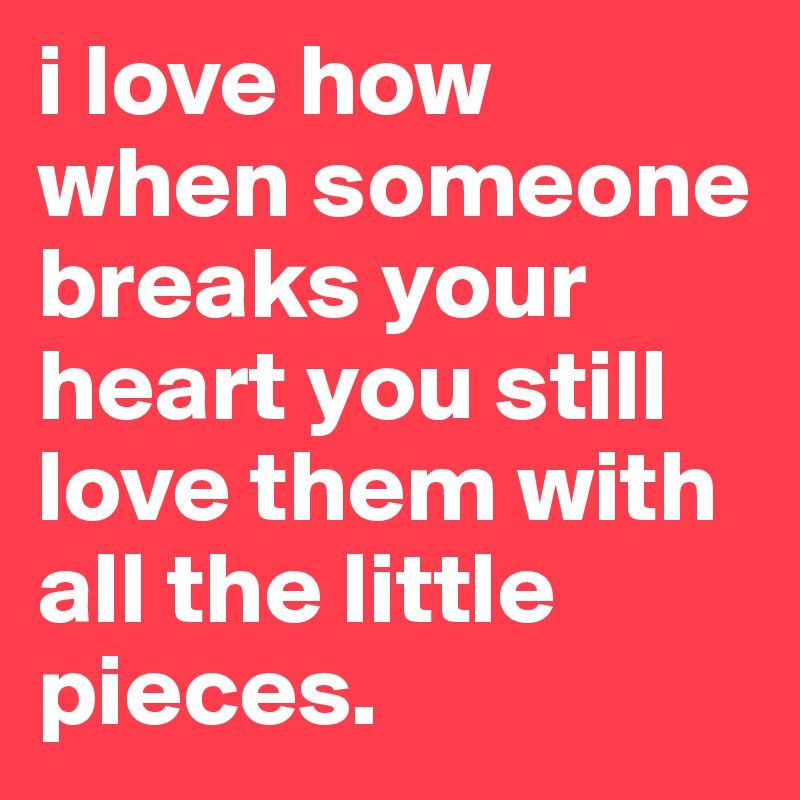 I Love How When Someone Breaks Your Heart You Still Love Them With