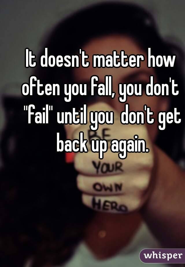It Doesnt Matter How Often You Fall You Dont Fail Until You Dont