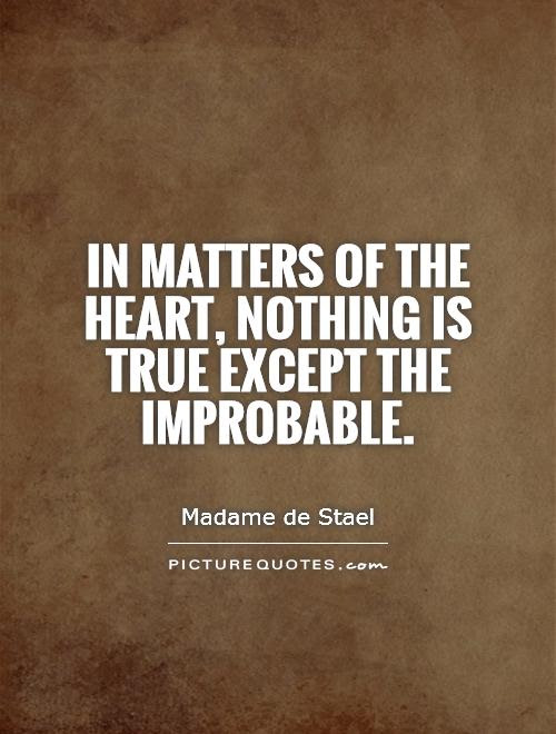 In Matters Of The Heart Nothing Is True Except The Improbable