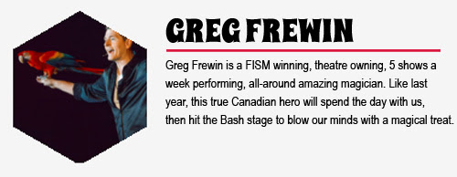 GREG FREWIN: Greg Frewin is a FISM winning, theatre owning, 5-shows-a-week performing, all-around amazing magician. Like last year, this true Canadian hero will spend the day with us, then hit the Bash stage to blow our minds with a magical treat.