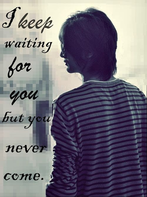 I Keep Waiting For You But You Never Come Sad Quote
