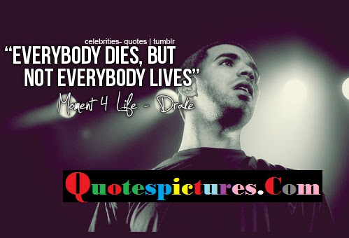 Celebrity Quotes Everybody Dies But Not Everybody Lives By Drake