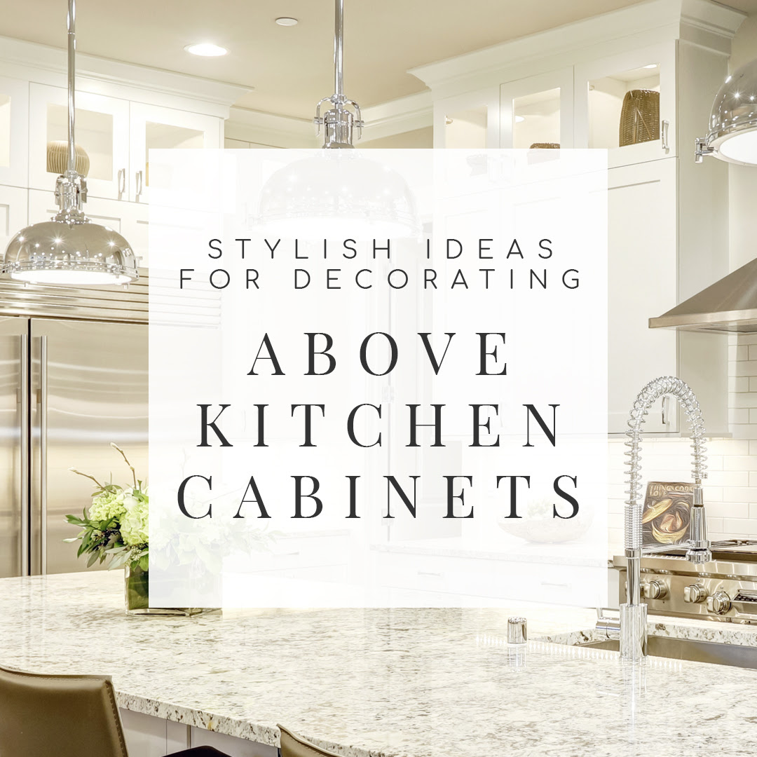 17 Stylish Ideas for Decorating Above Kitchen Cabinets