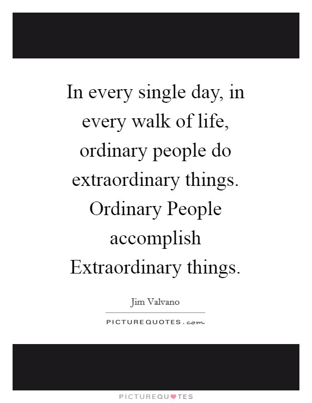In Every Single Day In Every Walk Of Life Ordinary People Do