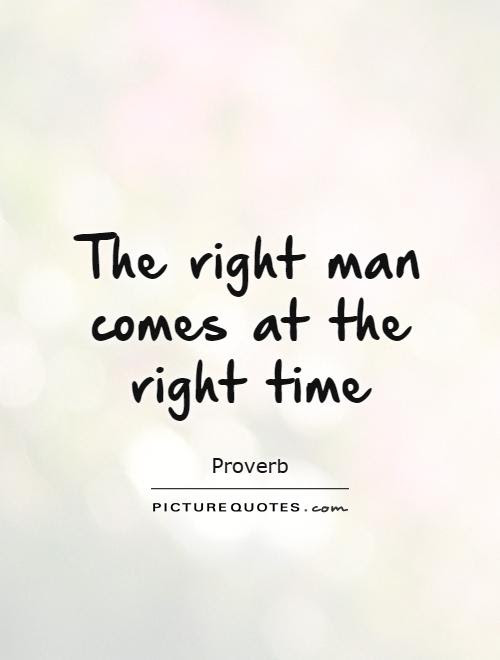 The Right Man Comes At The Right Time Picture Quotes