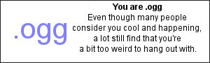 You are .ogg Even though many people consider you cool and happening, a lot still find that you're a bit too weird to hang out with.