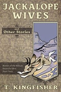 Jackalope Wives and other stories by T. Kingfisher