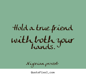 Hold A True Friend With Both Your Hands Nigerian Proverb Friendship