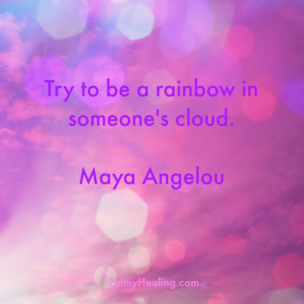 Maya Angelou Try To Be A Rainbow In Someones Cloud Today Maya