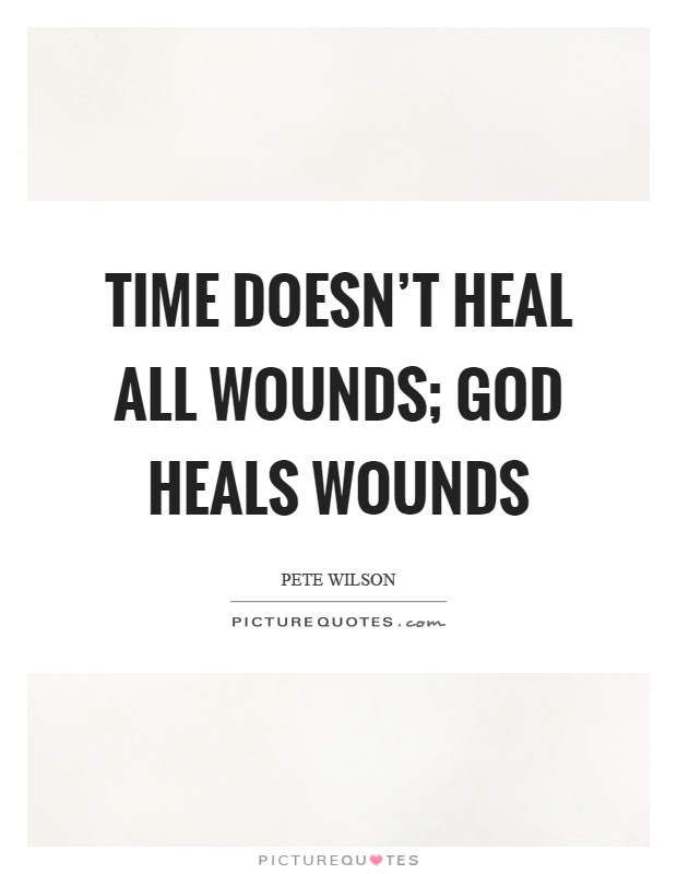 Time Doesnt Heal All Wounds God Heals Wounds Picture Quotes
