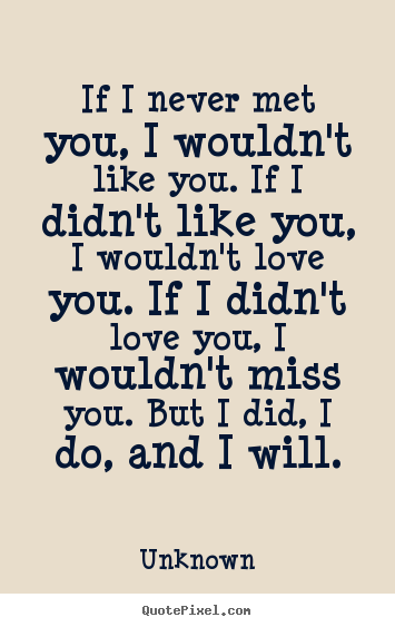 Unknown Poster Quotes If I Never Met You I Wouldnt Like You If