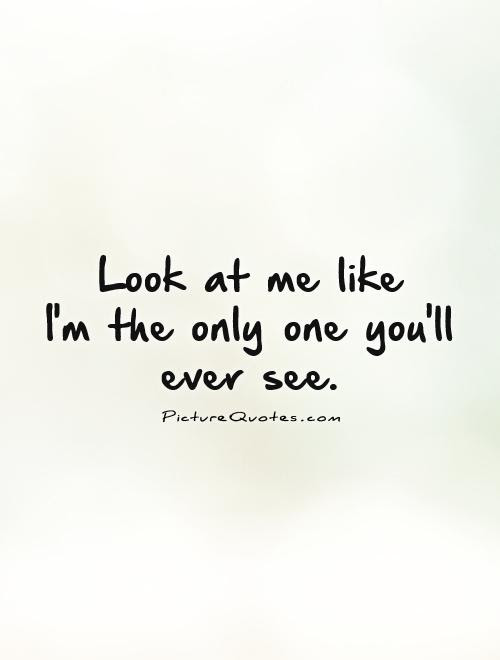 Look At Me Like Im The Only One Youll Ever See Picture Quotes