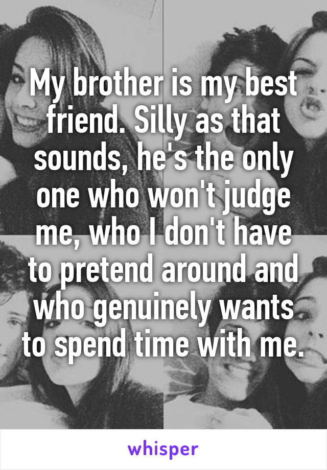 My Brother Is My Best Friend Silly As That Sounds Hes The Only