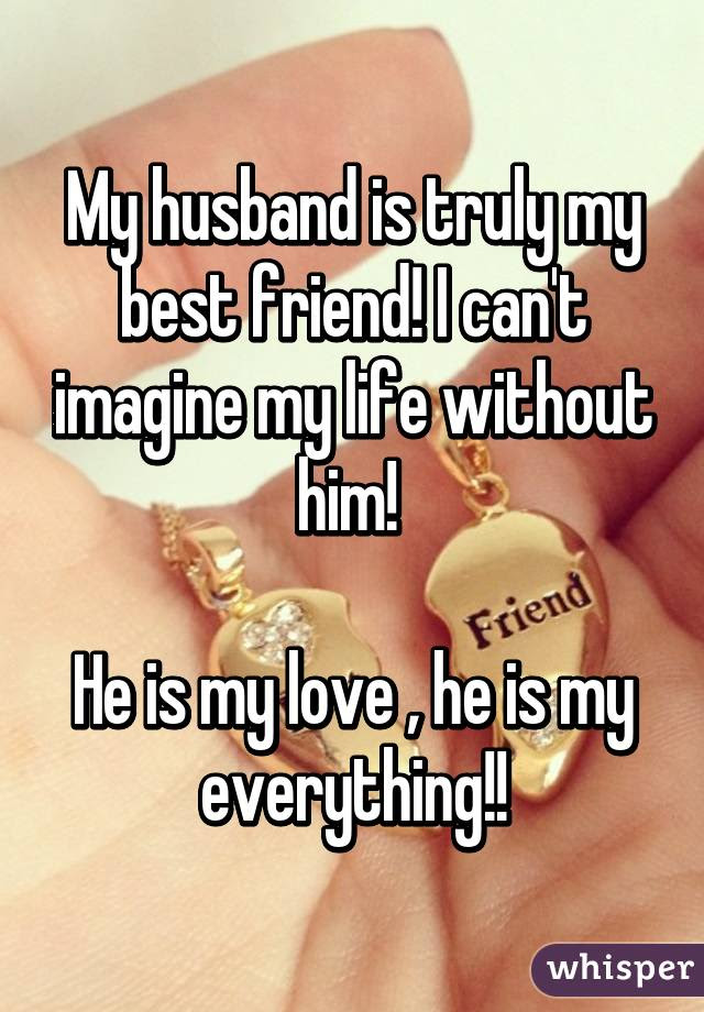 My Husband Is Truly My Best Friend I Cant Imagine My Life Without
