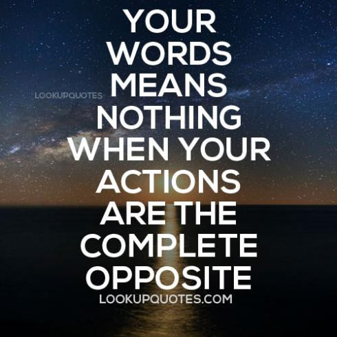 Your Words Means Nothing When Your Actions Are The Complete Opposite