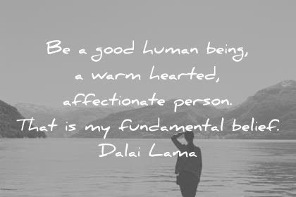humanity quotes be a good human being a warm hearted affectionate person that is my fundamental belief dalai lama wisdom quotes