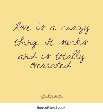 Unknown Picture Quotes Love Is A Crazy Thing It Sucks And Is