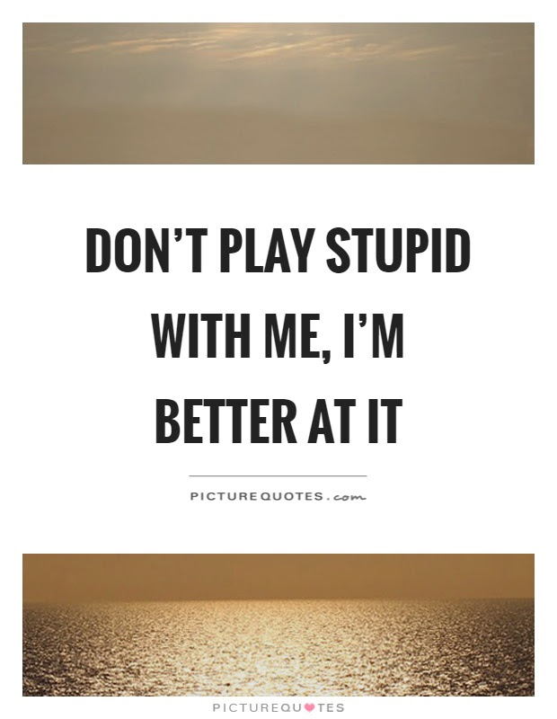 Dont Play Stupid With Me Im Better At It Picture Quotes