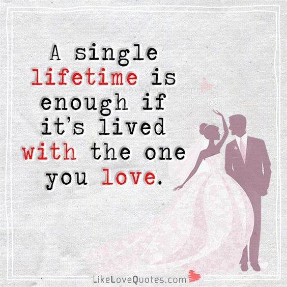 A Single Life Time Is Enough If Its Lived With The One You Love