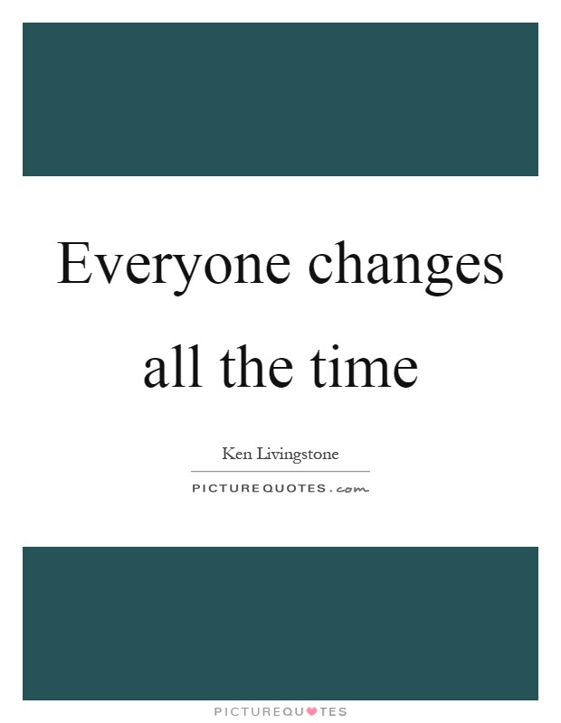 Everyone Changes All The Time Picture Quotes