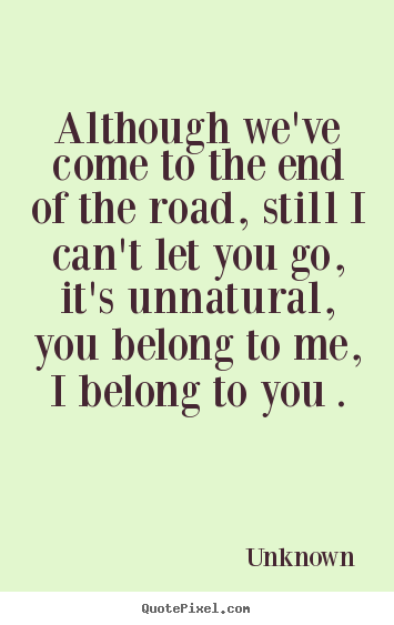 Although Weve Come To The End Of The Road Still I Cant Unknown