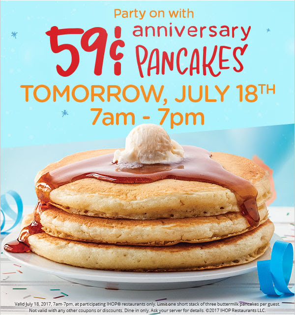 Party on with 59¢ anniversary PANCAKES TOMORROW, JULY 18TH 7am - 7pm Valid July 18, 2017, 7am-7pm, at participating IHOP® restaurants only. Limit one short stack of three buttermilk pancakes per guest. Not valid with any other coupons or discounts. Dine-in only. Ask your server for details. ©2017 IHOP Restaurants LLC.