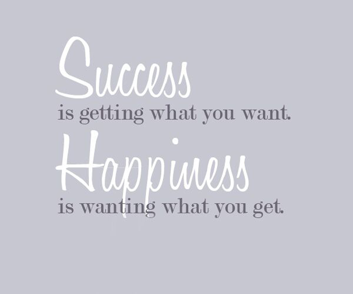 Quote Success Is Getting What You Want Happiness Is Wanting What