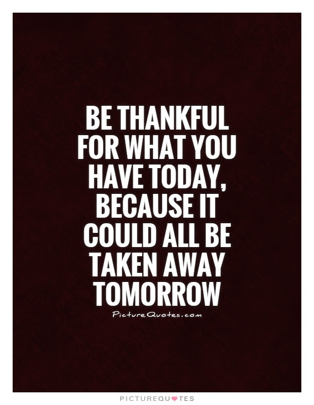 Be Thankful For What You Have Today Because It Could All Be
